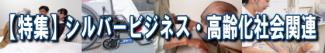 【特集】シルバービジネス・高齢化社会関連