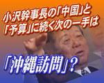 小沢幹事長の「中国」と「予算」に続く次の一手は「沖縄訪問」?